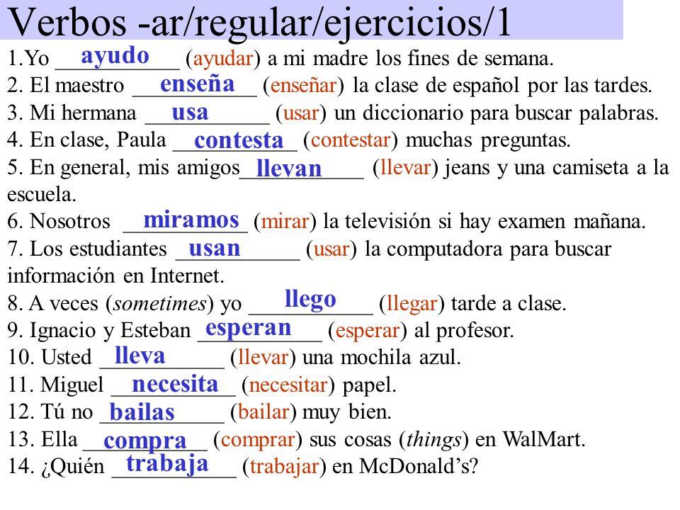 Verbos -ar/regular/ejercicios/1 1.Yo ___________ (ayudar) a mi madre los fines de semana. 2. El maestro ___________ (enseñar) la clase de español por