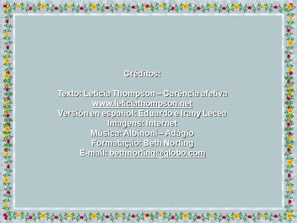 Créditos: Texto: Letícia Thompson – Carência afetiva www.leticiathompson.net Versión en español: Eduardo e Irany Lecea Imagens: Internet Música: Albinoni – Adágio Formatação: Beth Norling E-mail: bethnorling@globo.com bethnorling@globo.com