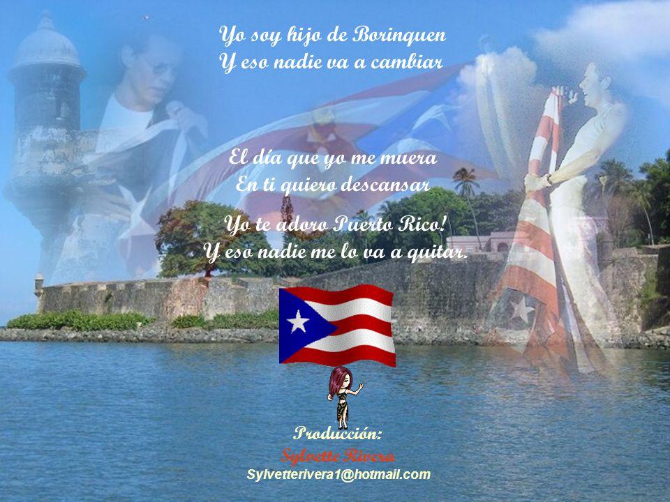 Producción: Sylvette Rivera Sylvetterivera1@hotmail.com El día que yo me muera En ti quiero descansar Yo soy hijo de Borinquen Y eso nadie va a cambiar Yo te adoro Puerto Rico.