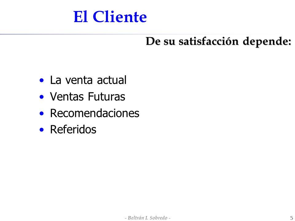 - Beltrán I. Sobredo -5 El Cliente La venta actual Ventas Futuras Recomendaciones Referidos De su satisfacción depende: