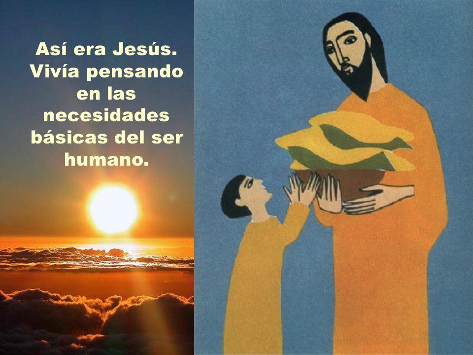 Así era Jesús. Vivía pensando en las necesidades básicas del ser humano.
