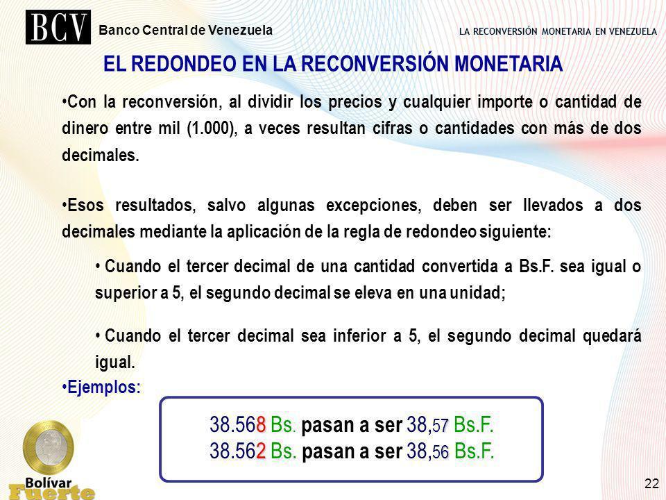 LA RECONVERSIÓN MONETARIA EN VENEZUELA Banco Central de Venezuela 22 EL REDONDEO EN LA RECONVERSIÓN MONETARIA Con la reconversión, al dividir los prec