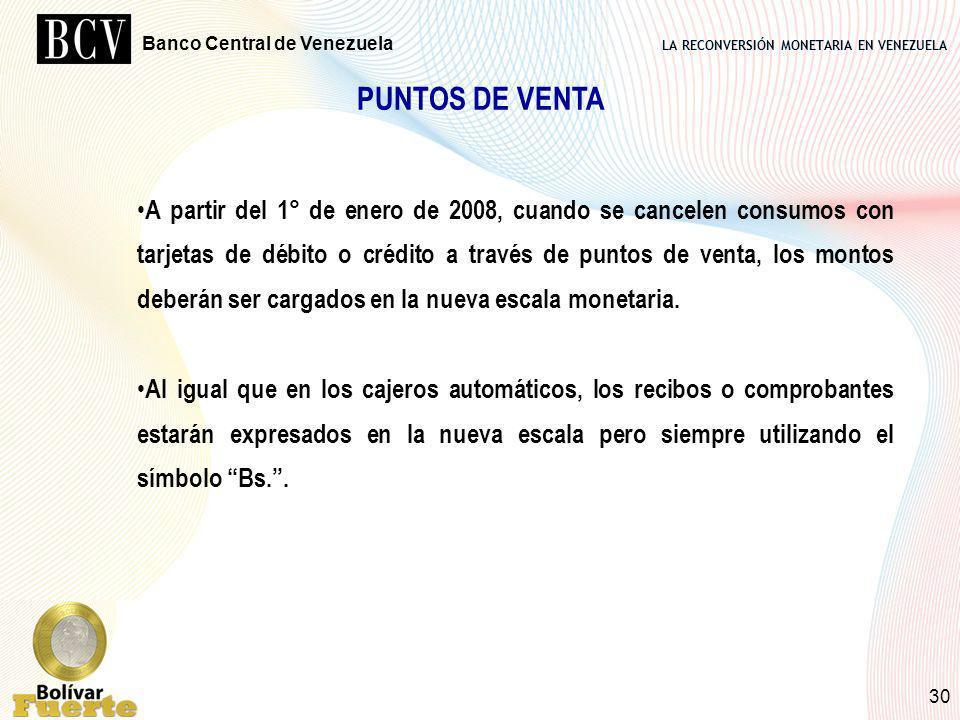 LA RECONVERSIÓN MONETARIA EN VENEZUELA Banco Central de Venezuela 30 PUNTOS DE VENTA A partir del 1° de enero de 2008, cuando se cancelen consumos con
