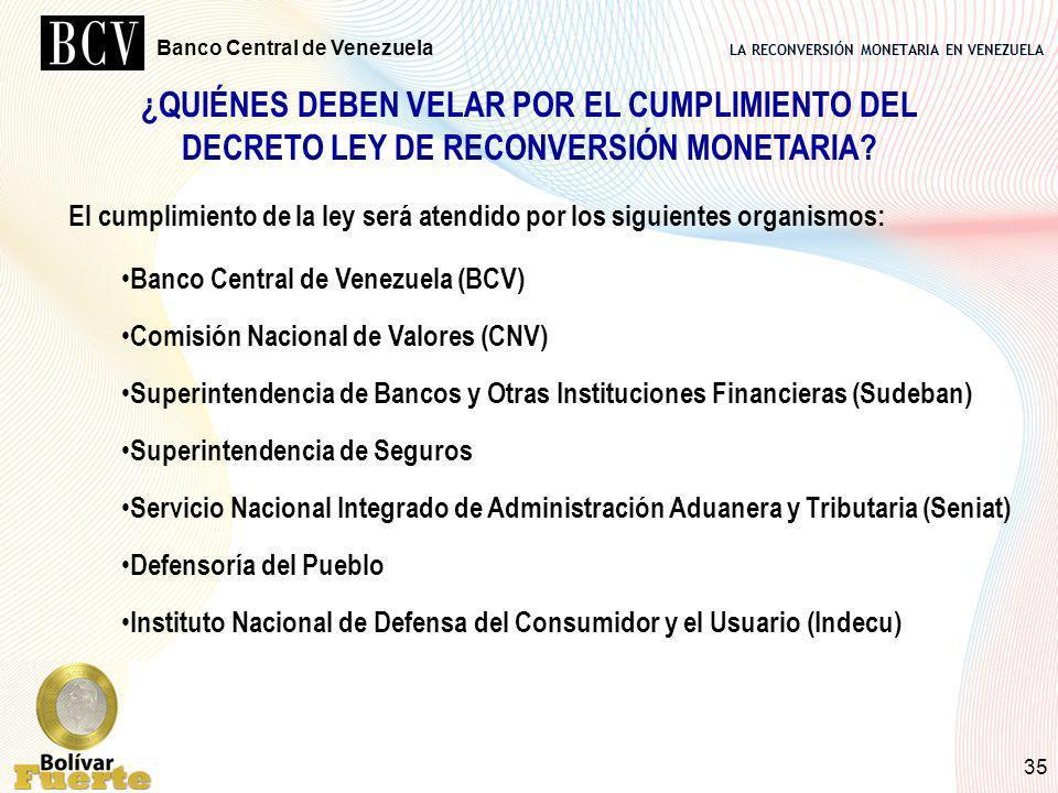 LA RECONVERSIÓN MONETARIA EN VENEZUELA Banco Central de Venezuela 35 ¿QUIÉNES DEBEN VELAR POR EL CUMPLIMIENTO DEL DECRETO LEY DE RECONVERSIÓN MONETARI