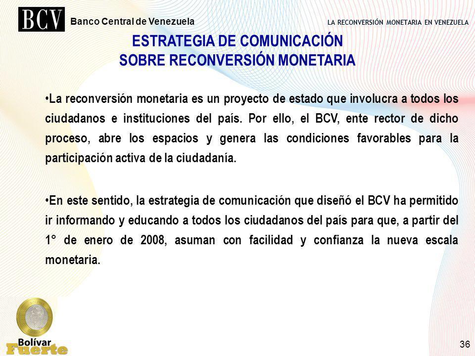 LA RECONVERSIÓN MONETARIA EN VENEZUELA Banco Central de Venezuela 36 ESTRATEGIA DE COMUNICACIÓN SOBRE RECONVERSIÓN MONETARIA La reconversión monetaria