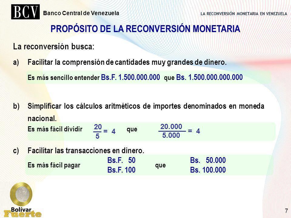 LA RECONVERSIÓN MONETARIA EN VENEZUELA Banco Central de Venezuela 7 PROPÓSITO DE LA RECONVERSIÓN MONETARIA La reconversión busca: a)Facilitar la compr