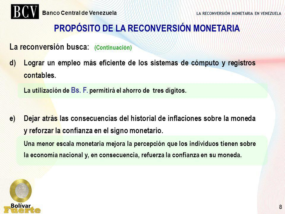 LA RECONVERSIÓN MONETARIA EN VENEZUELA Banco Central de Venezuela 8 PROPÓSITO DE LA RECONVERSIÓN MONETARIA La reconversión busca: (Continuación) d)Log