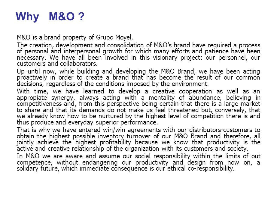 Why M&O ? M&O is a brand property of Grupo Moyel. The creation, development and consolidation of M&Os brand have required a process of personal and in