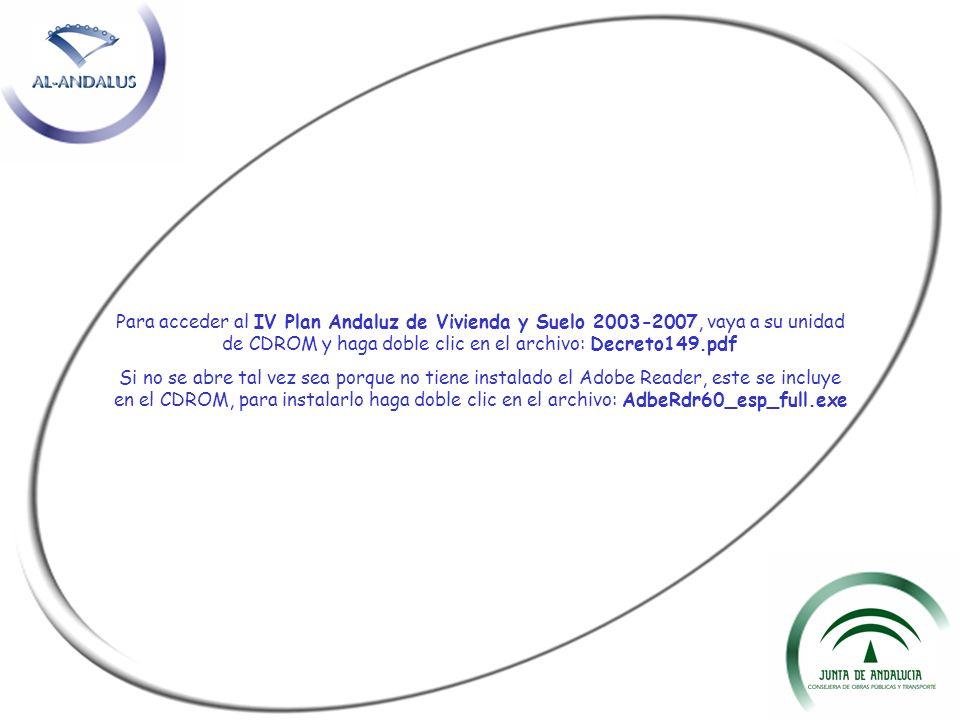 Para acceder al IV Plan Andaluz de Vivienda y Suelo 2003-2007, vaya a su unidad de CDROM y haga doble clic en el archivo: Decreto149.pdf Si no se abre
