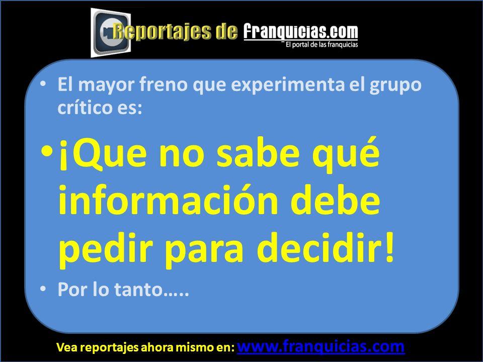 Vea reportajes ahora mismo en: www.franquicias.com www.franquicias.com El mayor freno que experimenta el grupo crítico es: ¡Que no sabe qué información debe pedir para decidir.