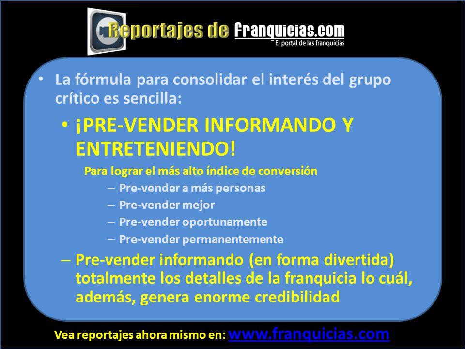 Vea reportajes ahora mismo en: www.franquicias.com www.franquicias.com La fórmula para consolidar el interés del grupo crítico es sencilla: ¡PRE-VENDER INFORMANDO Y ENTRETENIENDO.