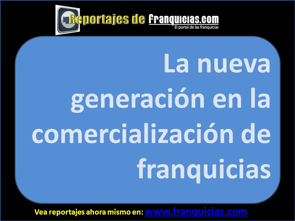 Vea reportajes ahora mismo en: www.franquicias.com www.franquicias.com El interés del visitante crece exponencialmente, si la información es detallada, franca y demostrativa