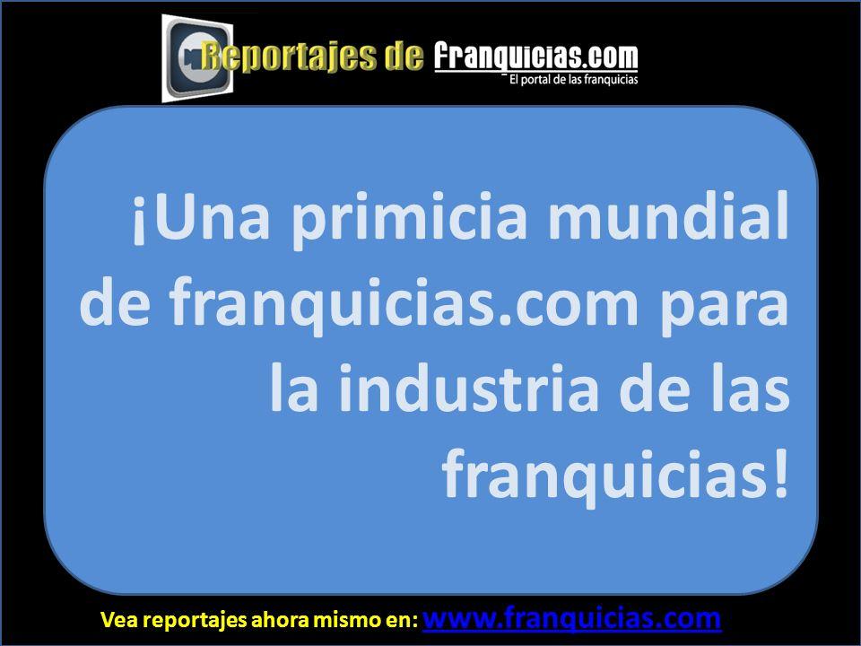 Vea reportajes ahora mismo en: www.franquicias.com www.franquicias.com ¡Una primicia mundial de franquicias.com para la industria de las franquicias!