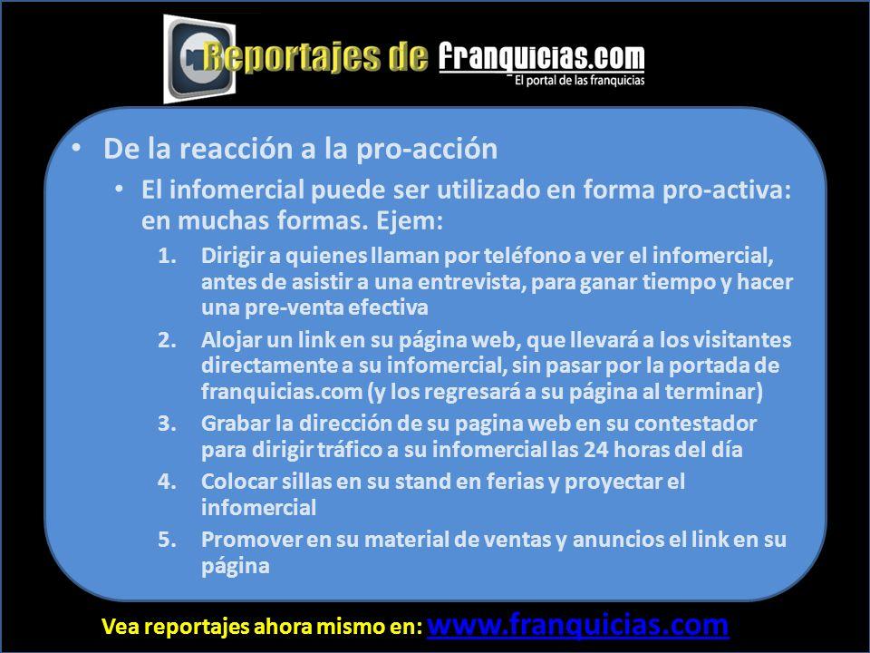 Vea reportajes ahora mismo en: www.franquicias.com www.franquicias.com De la reacción a la pro-acción El infomercial puede ser utilizado en forma pro-activa: en muchas formas.