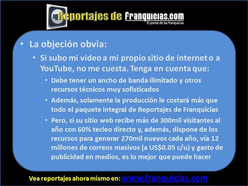 Vea reportajes ahora mismo en: www.franquicias.com www.franquicias.com La objeción obvia: Si subo mi video a mi propio sitio de internet o a YouTube, no me cuesta.