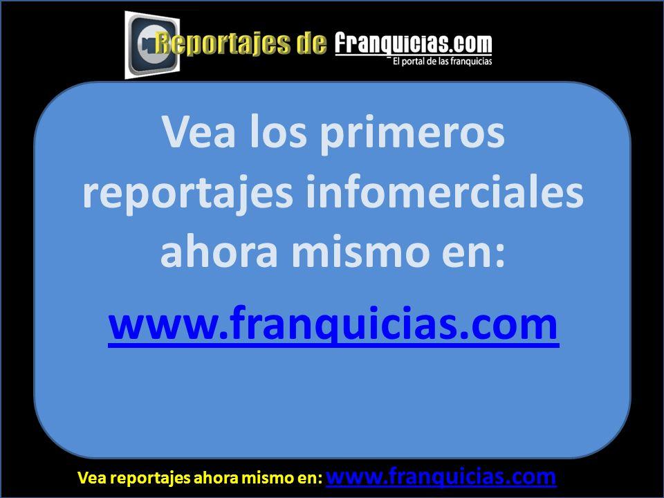 Vea reportajes ahora mismo en: www.franquicias.com www.franquicias.com Vea los primeros reportajes infomerciales ahora mismo en: www.franquicias.com