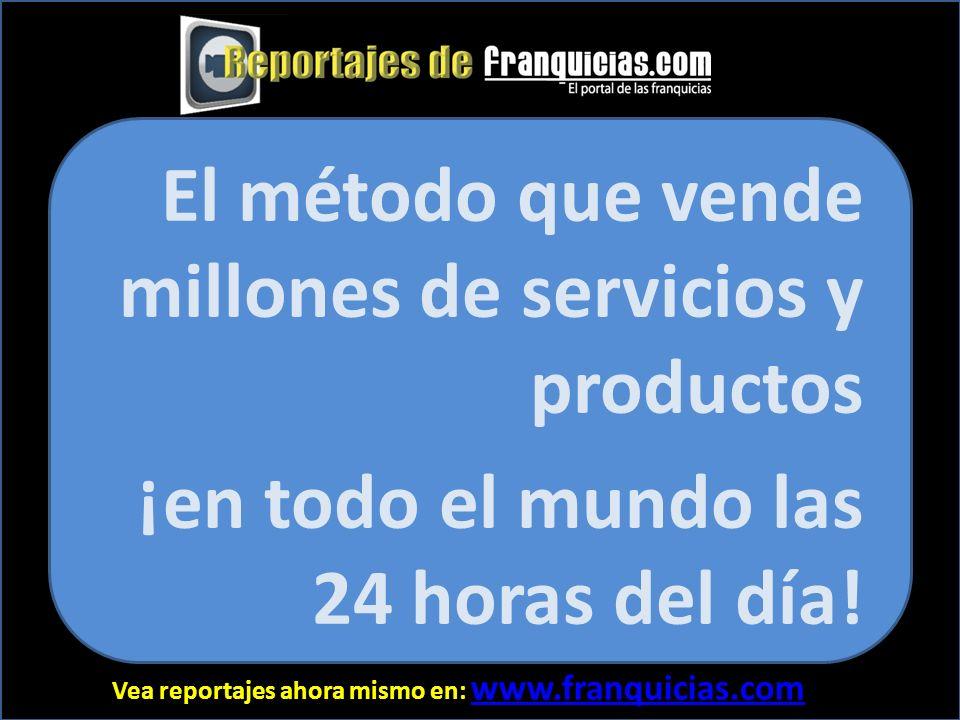 Vea reportajes ahora mismo en: www.franquicias.com www.franquicias.com El método que vende millones de servicios y productos ¡en todo el mundo las 24 horas del día!