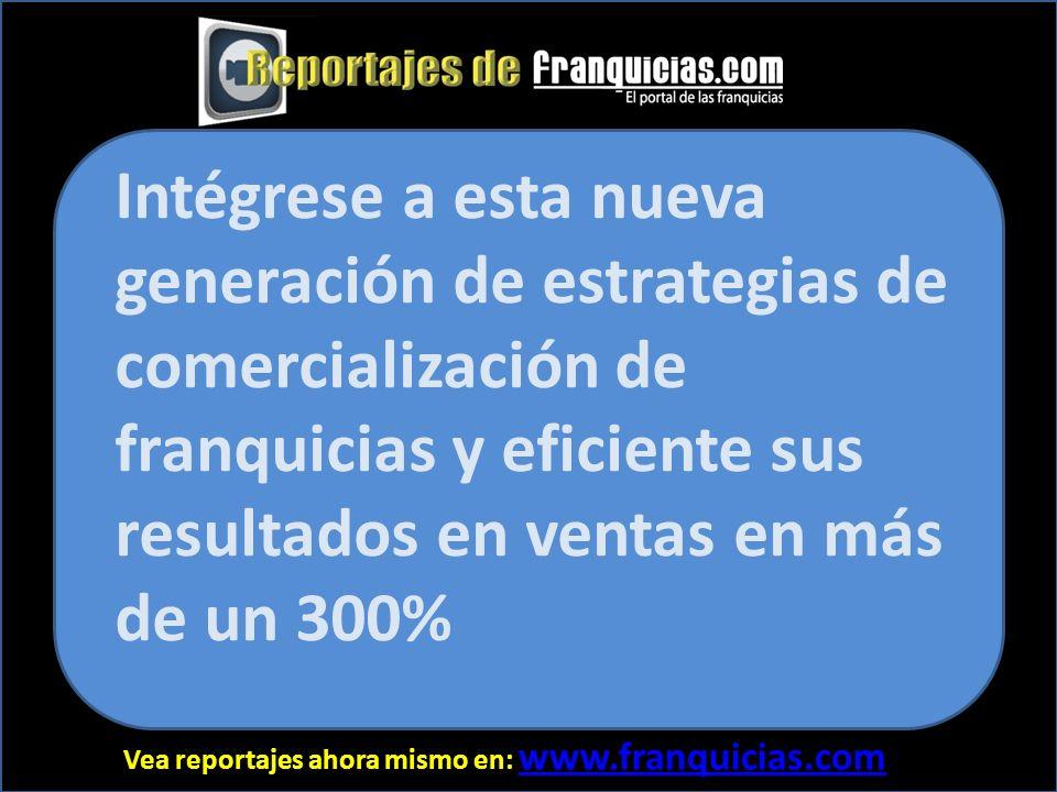Vea reportajes ahora mismo en: www.franquicias.com www.franquicias.com Intégrese a esta nueva generación de estrategias de comercialización de franquicias y eficiente sus resultados en ventas en más de un 300%