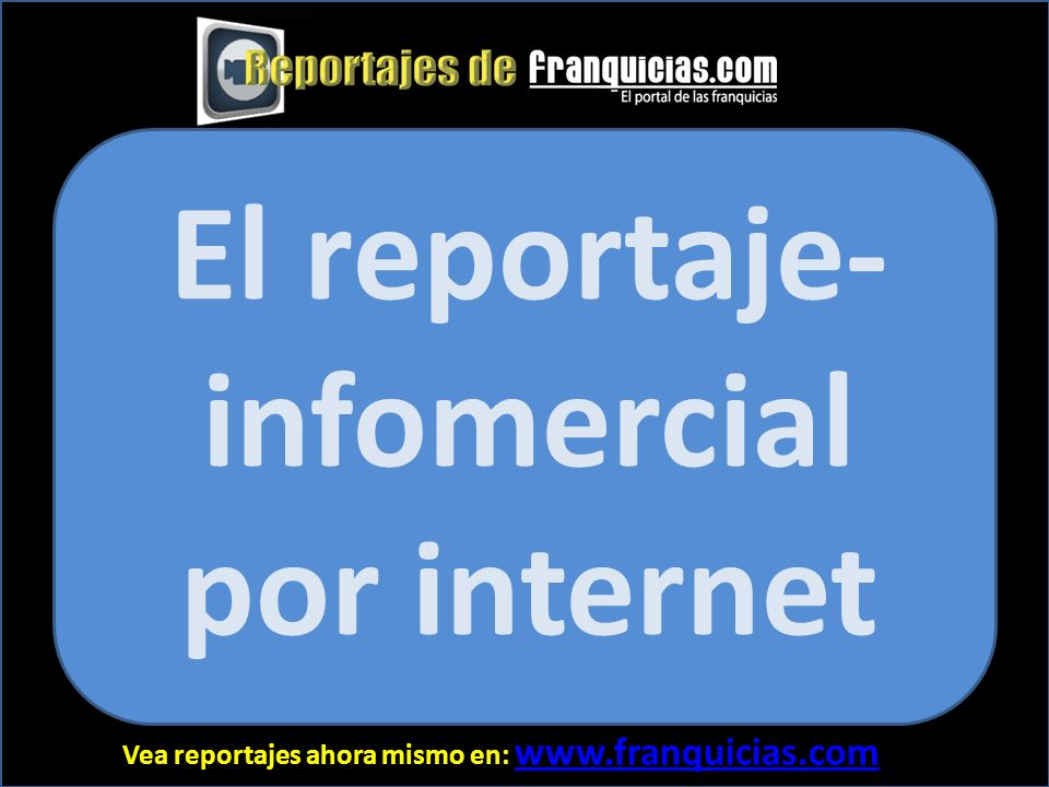 Vea reportajes ahora mismo en: www.franquicias.com www.franquicias.com El reportaje- infomercial por internet