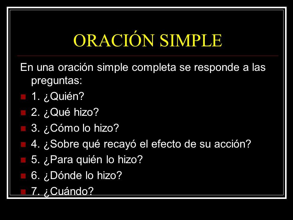 ORACIÓN SIMPLE En una oración simple completa se responde a las preguntas: 1. ¿Quién? 2. ¿Qué hizo? 3. ¿Cómo lo hizo? 4. ¿Sobre qué recayó el efecto d