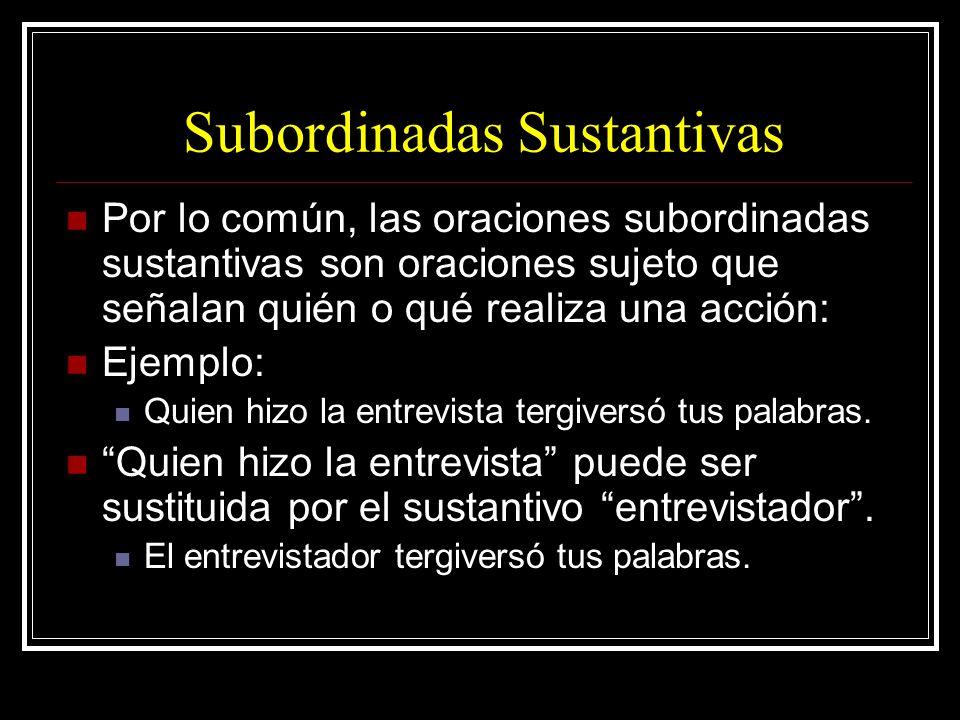 Subordinadas Sustantivas Por lo común, las oraciones subordinadas sustantivas son oraciones sujeto que señalan quién o qué realiza una acción: Ejemplo