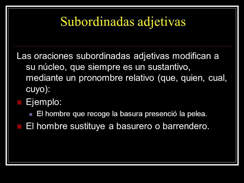 Subordinadas adjetivas Las oraciones subordinadas adjetivas modifican a su núcleo, que siempre es un sustantivo, mediante un pronombre relativo (que,