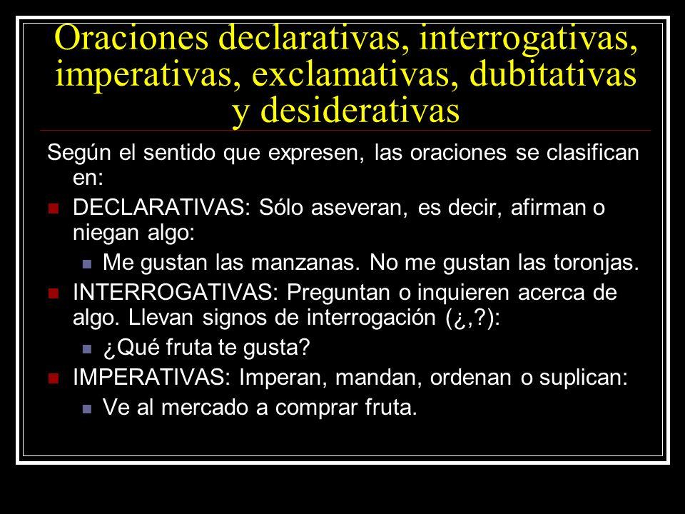 Oraciones declarativas, interrogativas, imperativas, exclamativas, dubitativas y desiderativas Según el sentido que expresen, las oraciones se clasifi