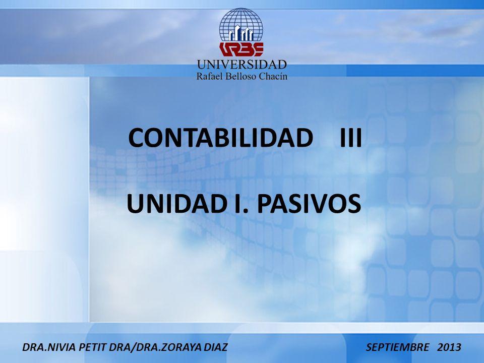 UNIDAD I. PASIVOS DRA.NIVIA PETIT DRA/DRA.ZORAYA DIAZ SEPTIEMBRE 2013 CONTABILIDAD III