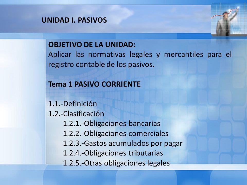 OBJETIVO DE LA UNIDAD: Aplicar las normativas legales y mercantiles para el registro contable de los pasivos. Tema 1 PASIVO CORRIENTE 1.1.-Definición