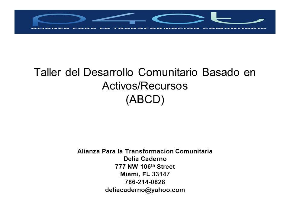Taller del Desarrollo Comunitario Basado en Activos/Recursos (ABCD) Alianza Para la Transformacion Comunitaria Delia Caderno 777 NW 106 th Street Miam