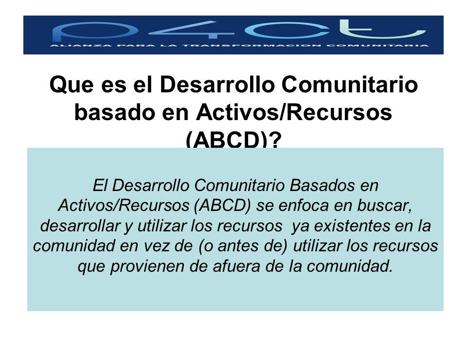 Que es el Desarrollo Comunitario basado en Activos/Recursos (ABCD)? El Desarrollo Comunitario Basados en Activos/Recursos (ABCD) se enfoca en buscar,