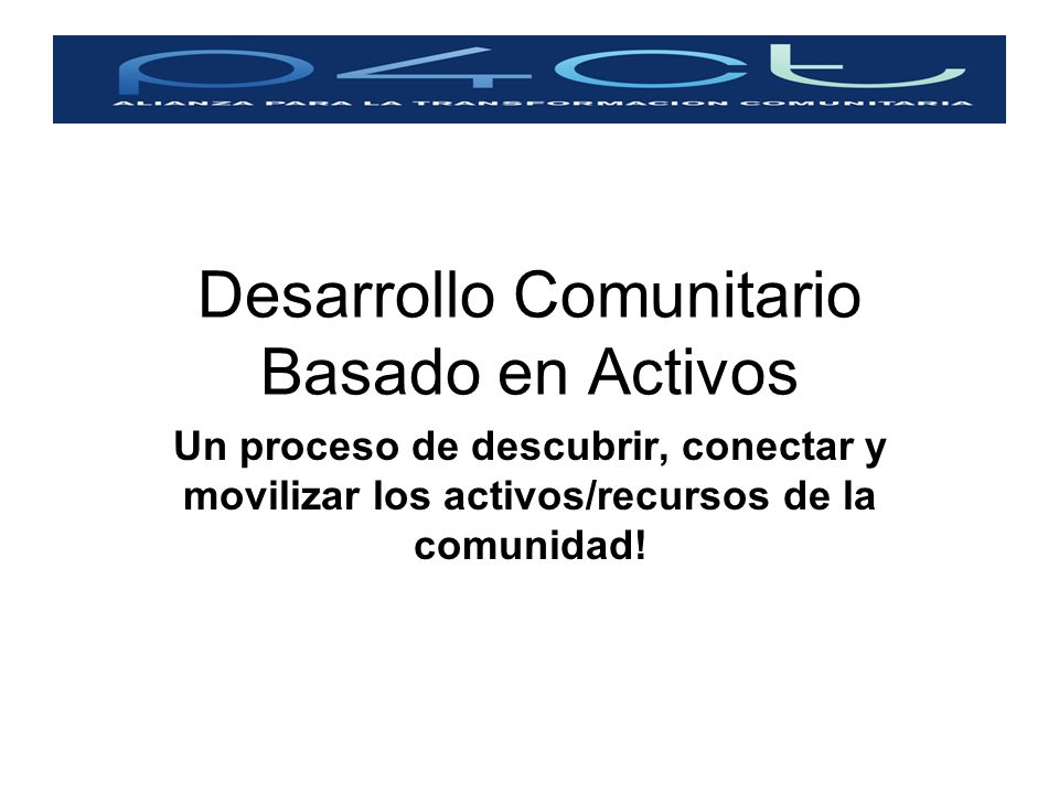 Desarrollo Comunitario Basado en Activos Un proceso de descubrir, conectar y movilizar los activos/recursos de la comunidad!