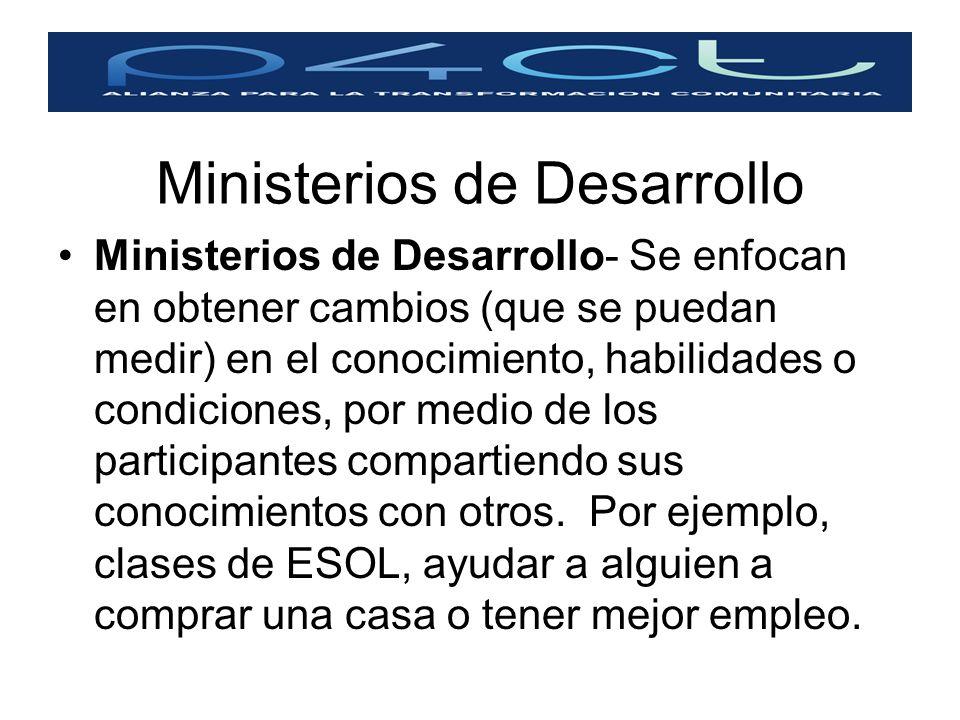 Ministerios de Desarrollo Ministerios de Desarrollo- Se enfocan en obtener cambios (que se puedan medir) en el conocimiento, habilidades o condiciones