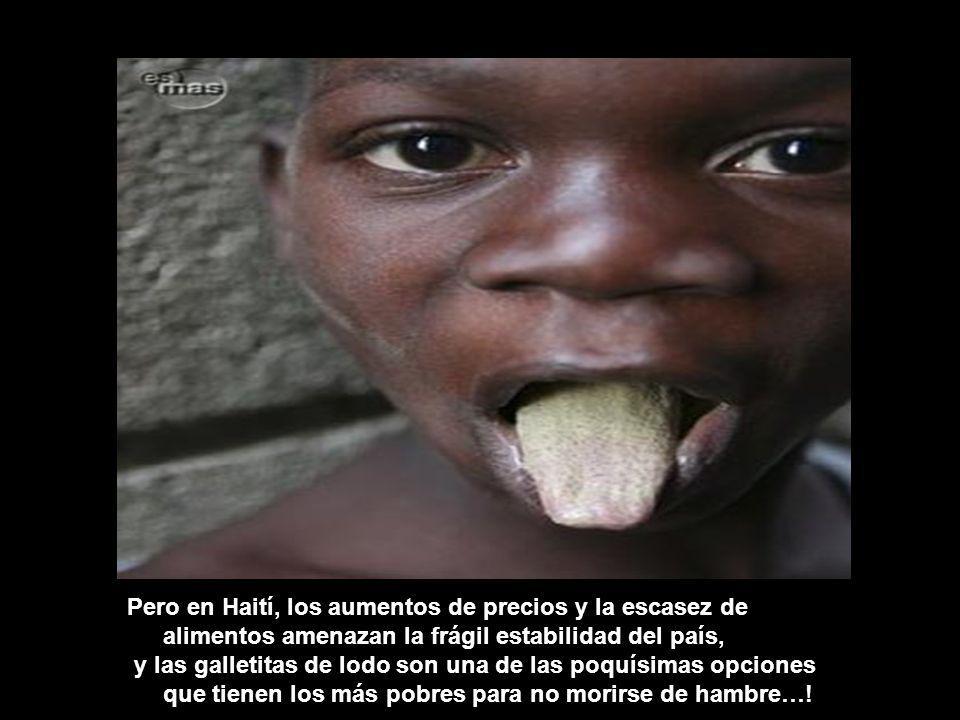 Pero en Haití, los aumentos de precios y la escasez de alimentos amenazan la frágil estabilidad del país, y las galletitas de lodo son una de las poquísimas opciones que tienen los más pobres para no morirse de hambre…!