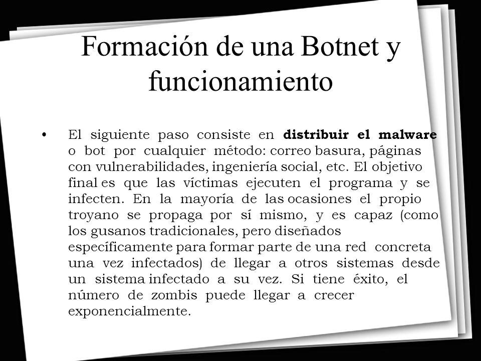 Formación de una Botnet y funcionamiento El siguiente paso consiste en distribuir el malware o bot por cualquier método: correo basura, páginas con vulnerabilidades, ingeniería social, etc.