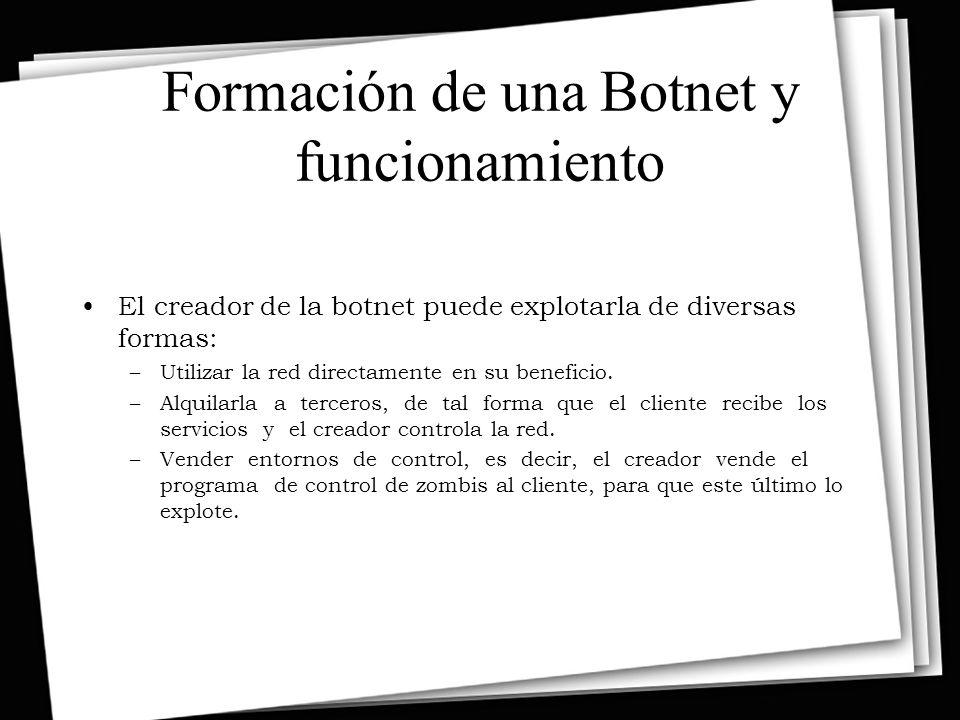 Formación de una Botnet y funcionamiento El creador de la botnet puede explotarla de diversas formas: –Utilizar la red directamente en su beneficio.