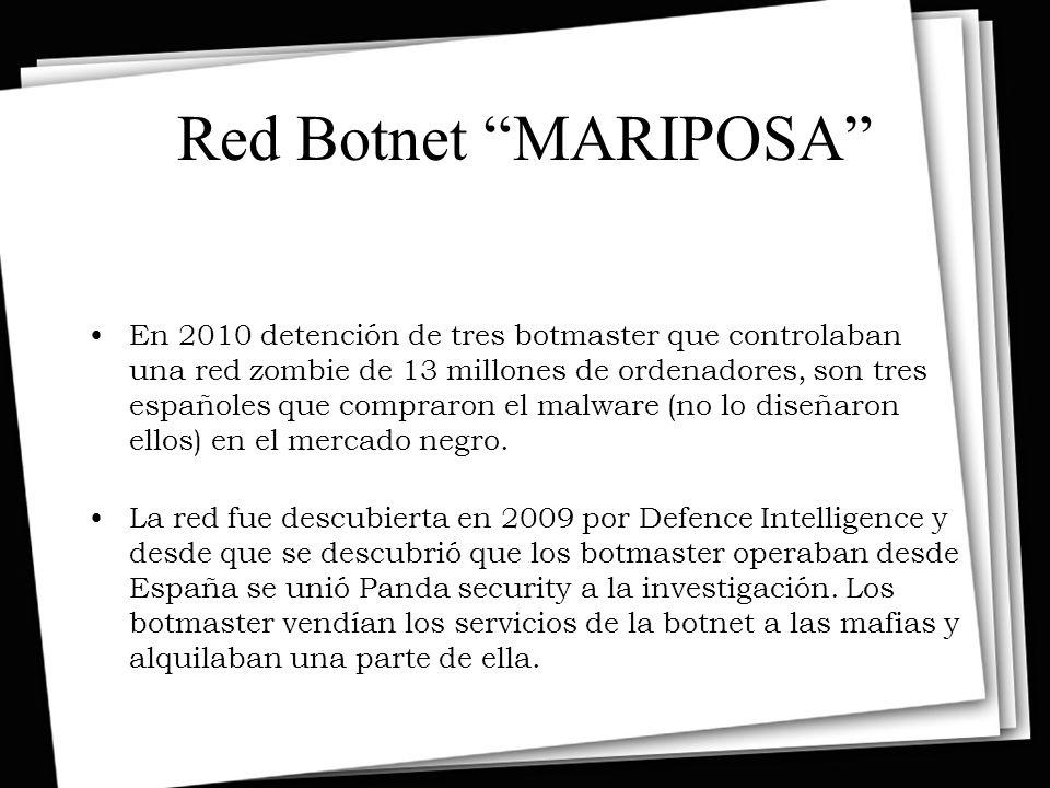 Red Botnet MARIPOSA En 2010 detención de tres botmaster que controlaban una red zombie de 13 millones de ordenadores, son tres españoles que compraron el malware (no lo diseñaron ellos) en el mercado negro.