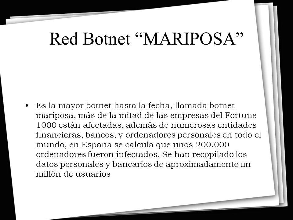 Red Botnet MARIPOSA Es la mayor botnet hasta la fecha, llamada botnet mariposa, más de la mitad de las empresas del Fortune 1000 están afectadas, además de numerosas entidades financieras, bancos, y ordenadores personales en todo el mundo, en España se calcula que unos 200.000 ordenadores fueron infectados.