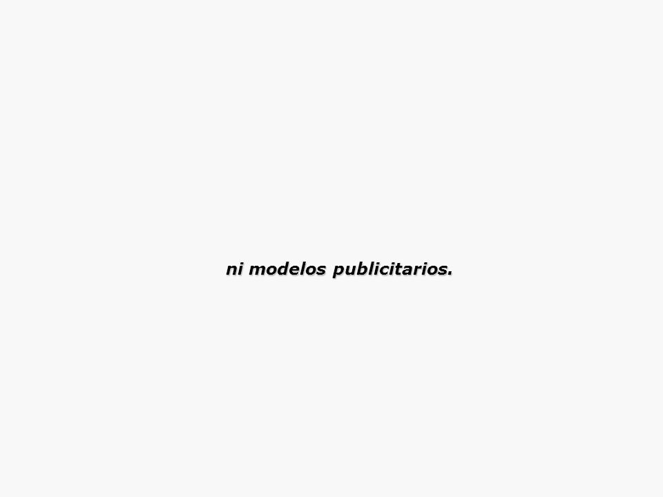 ni modelos publicitarios. ni modelos publicitarios.