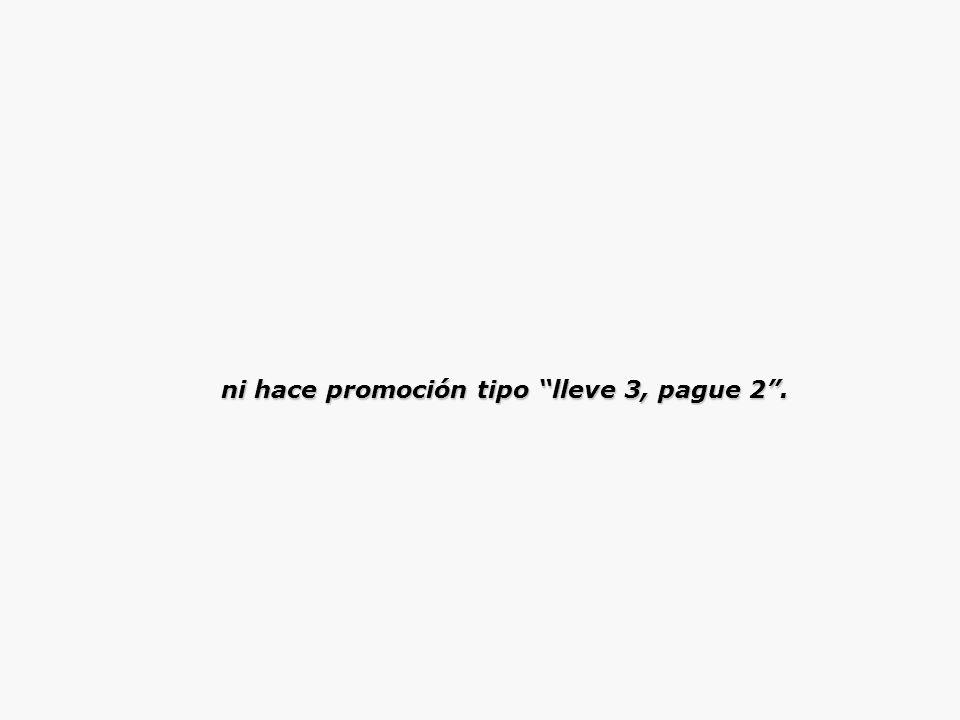 ni hace promoción tipo lleve 3, pague 2. ni hace promoción tipo lleve 3, pague 2.