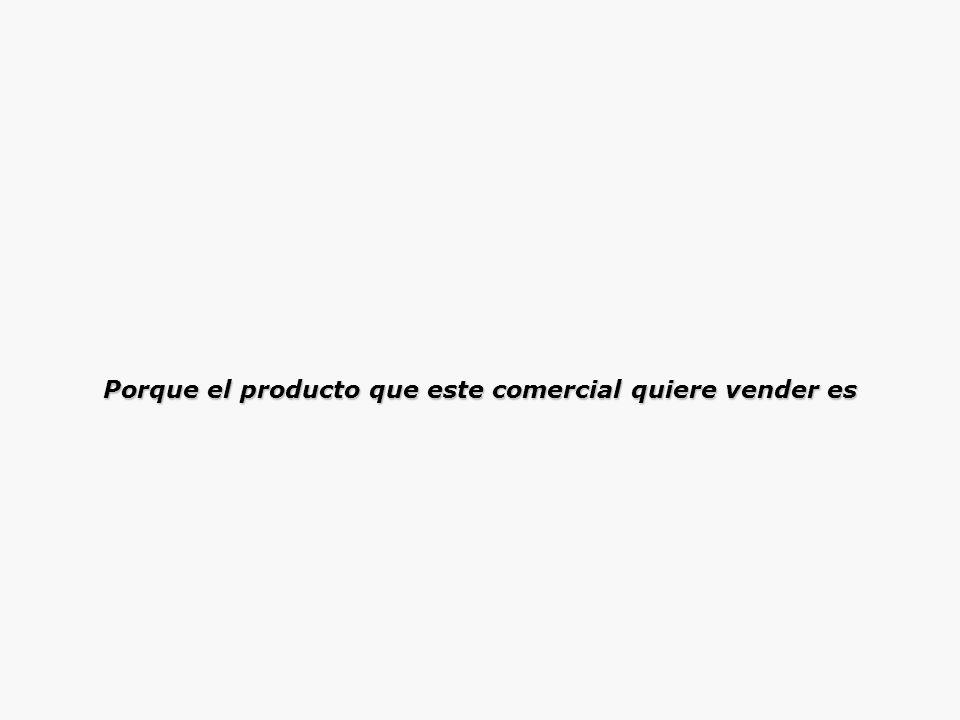 Porque el producto que este comercial quiere vender es