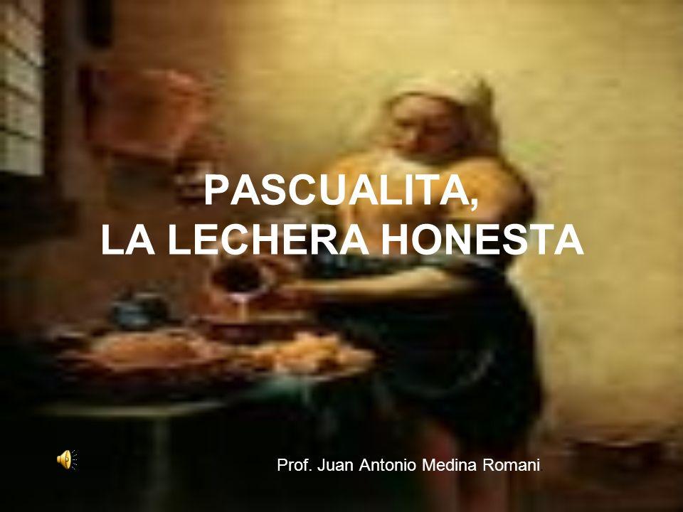 PASCUALITA, LA LECHERA HONESTA Prof. Juan Antonio Medina Romani.