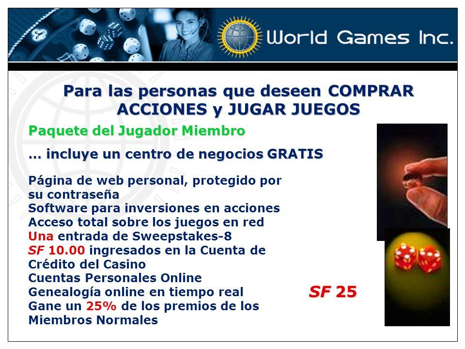 Para las personas que deseen COMPRAR ACCIONES y JUGAR JUEGOS … incluye un centro de negocios GRATIS Paquete del Jugador Miembro Página de web personal, protegido por su contraseña Software para inversiones en acciones Acceso total sobre los juegos en red Una entrada de Sweepstakes-8 SF 10.00 ingresados en la Cuenta de Crédito del Casino Cuentas Personales Online Genealogía online en tiempo real Gane un 25% de los premios de los Miembros Normales SF 25