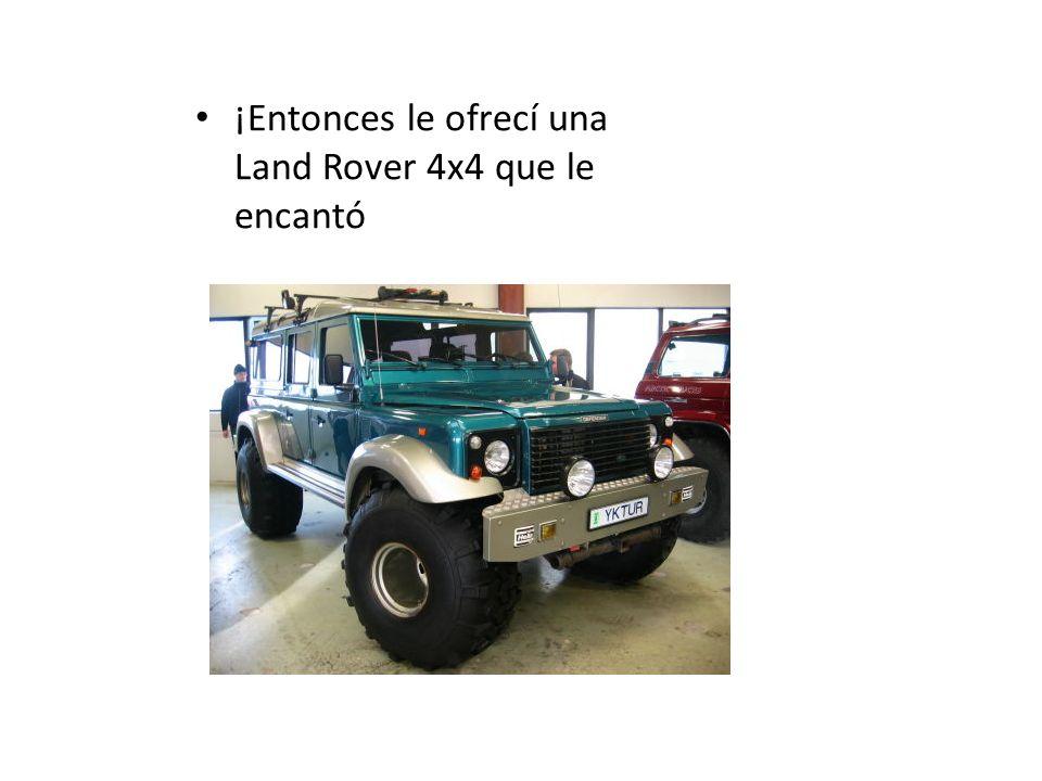 ¡Entonces le ofrecí una Land Rover 4x4 que le encantó