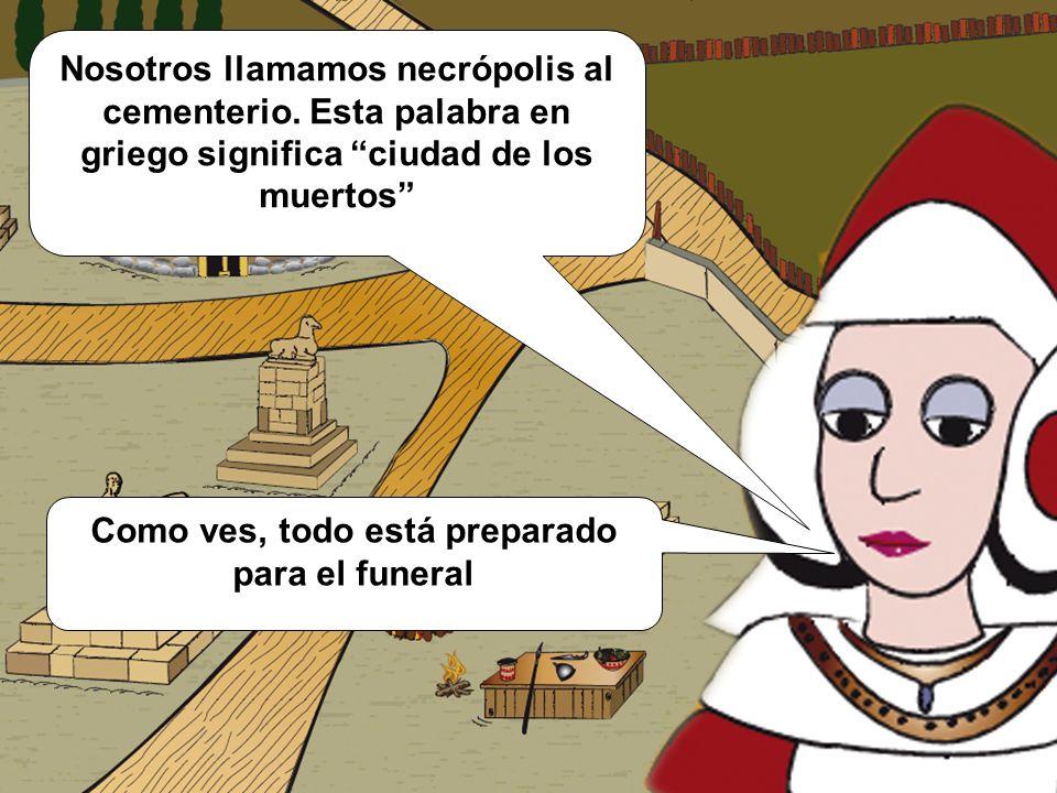 Nosotros llamamos necrópolis al cementerio. Esta palabra en griego significa ciudad de los muertos Como ves, todo está preparado para el funeral