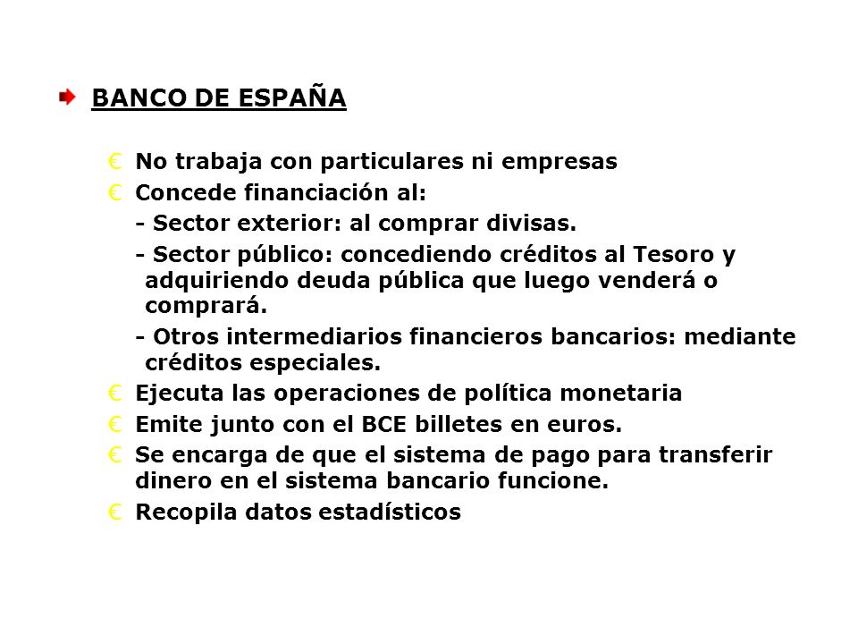BANCO DE ESPAÑA No trabaja con particulares ni empresas Concede financiación al: - Sector exterior: al comprar divisas. - Sector público: concediendo