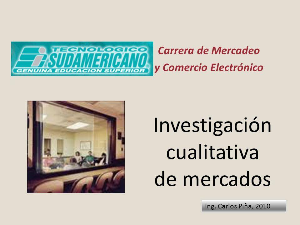 Investigación cualitativa de mercados Carrera de Mercadeo y Comercio Electrónico Ing. Carlos Piña, 2010