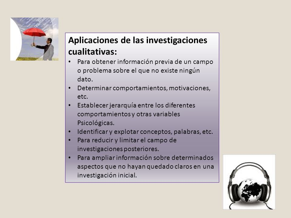 Aplicaciones de las investigaciones cualitativas: Para obtener información previa de un campo o problema sobre el que no existe ningún dato. Determina
