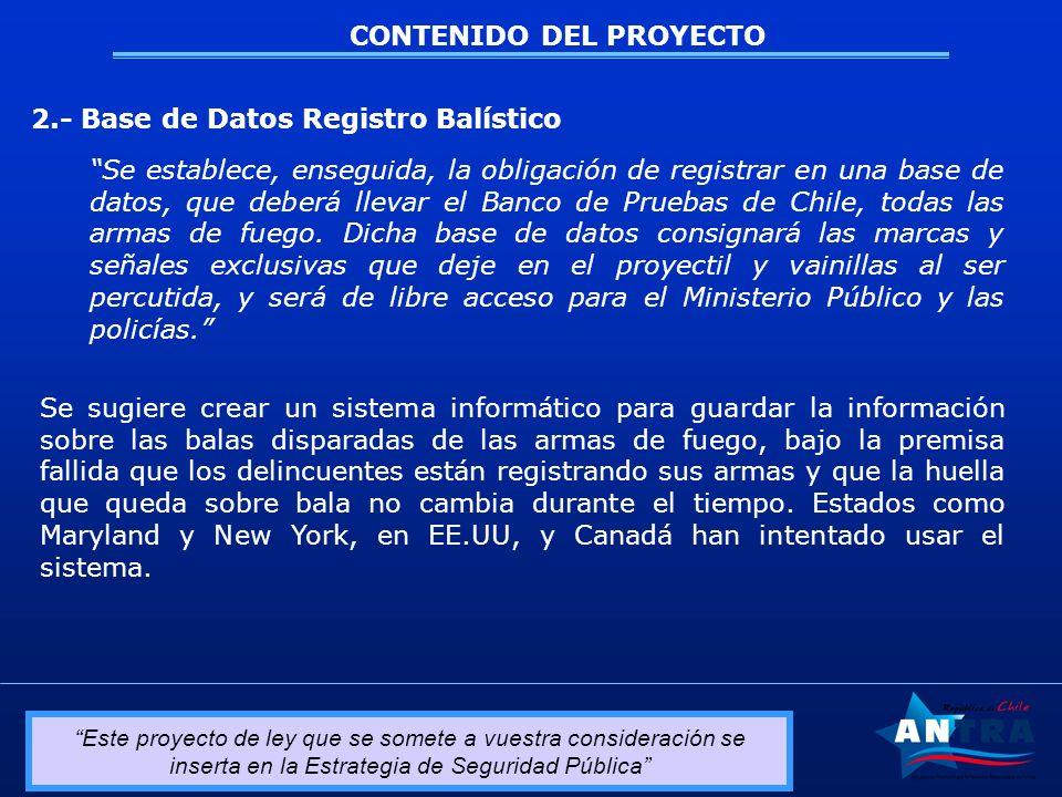 Este proyecto de ley que se somete a vuestra consideración se inserta en la Estrategia de Seguridad Pública CONTENIDO DEL PROYECTO 2.- Base de Datos Registro Balístico Se establece, enseguida, la obligación de registrar en una base de datos, que deberá llevar el Banco de Pruebas de Chile, todas las armas de fuego.