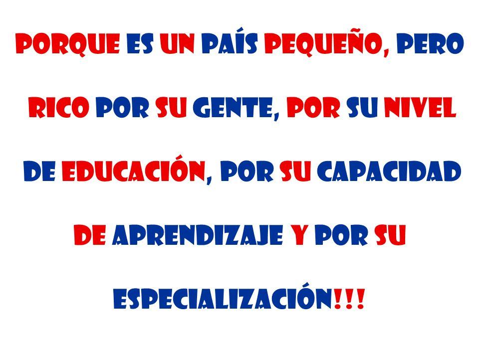 Porque es un País pequeño, pero rico por su gente, por su nivel de educación, por su capacidad de aprendizaje y por su especialización!!!